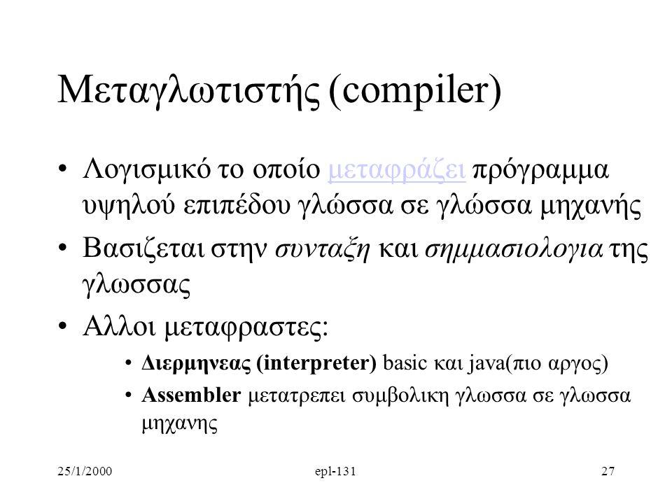 25/1/2000epl-13127 Μεταγλωτιστής (compiler) Λογισμικό το οποίο μεταφράζει πρόγραμμα υψηλού επιπέδου γλώσσα σε γλώσσα μηχανήςμεταφράζει Βασιζεται στην συνταξη και σημμασιολογια της γλωσσας Αλλοι μεταφραστες: Διερμηνεας (interpreter) basic και java(πιο αργος) Assembler μετατρεπει συμβολικη γλωσσα σε γλωσσα μηχανης