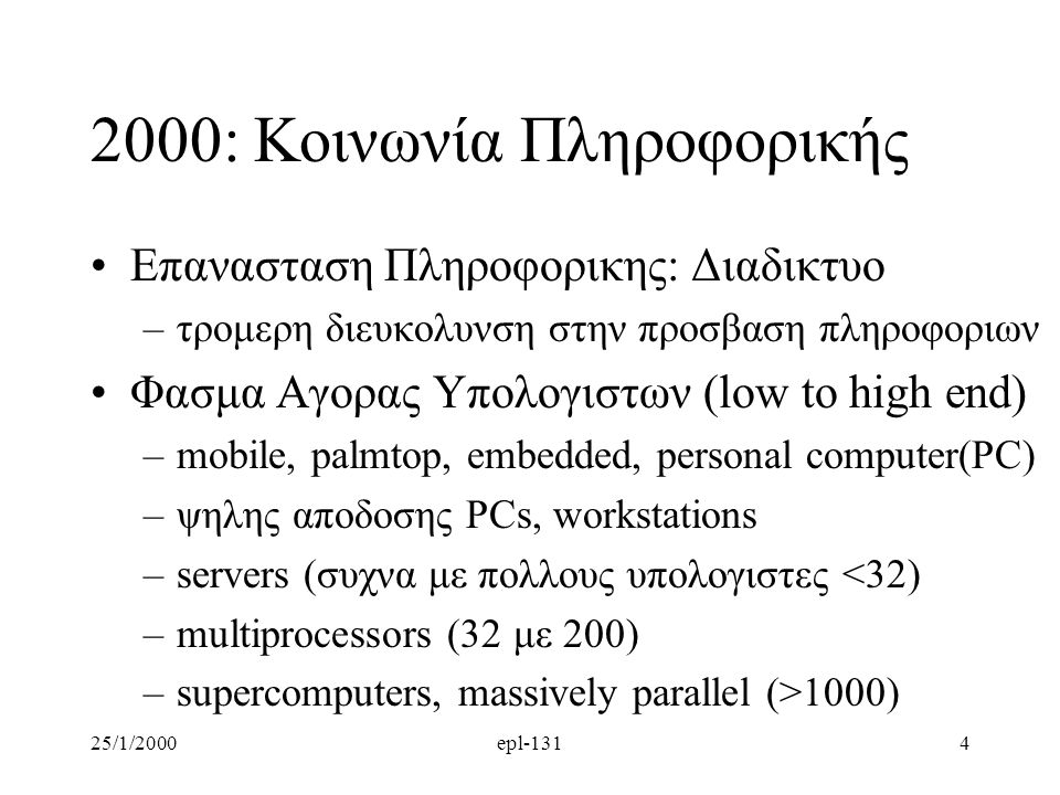25/1/2000epl-1314 2000: Κοινωνία Πληροφορικής Επανασταση Πληροφορικης: Διαδικτυο –τρομερη διευκολυνση στην προσβαση πληροφοριων Φασμα Αγορας Υπολογιστων (low to high end) –mobile, palmtop, embedded, personal computer(PC) –ψηλης αποδοσης PCs, workstations –servers (συχνα με πολλους υπολογιστες <32) –multiprocessors (32 με 200) –supercomputers, massively parallel (>1000)