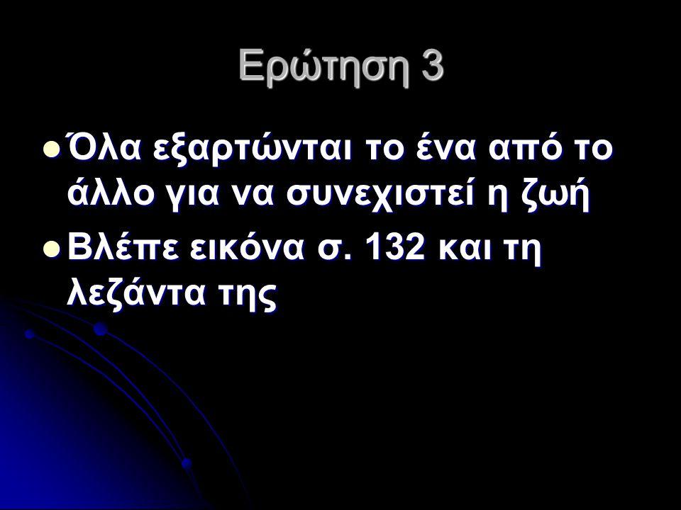Ερώτηση 3 Όλα εξαρτώνται το ένα από το άλλο για να συνεχιστεί η ζωή Όλα εξαρτώνται το ένα από το άλλο για να συνεχιστεί η ζωή Βλέπε εικόνα σ. 132 και