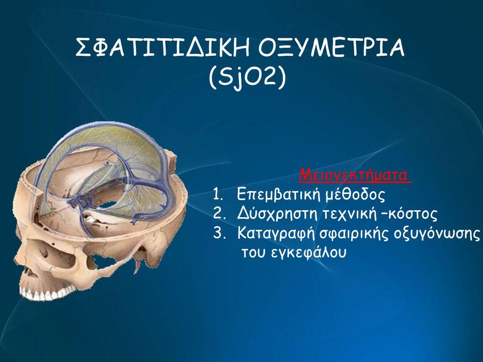 ΣΦΑΤΙΤΙΔΙΚΗ ΟΞΥΜΕΤΡΙΑ (SjO2) Μειονεκτήματα 1.Επεμβατική μέθοδος 2.Δύσχρηστη τεχνική –κόστος 3.Καταγραφή σφαιρικής οξυγόνωσης του εγκεφάλου