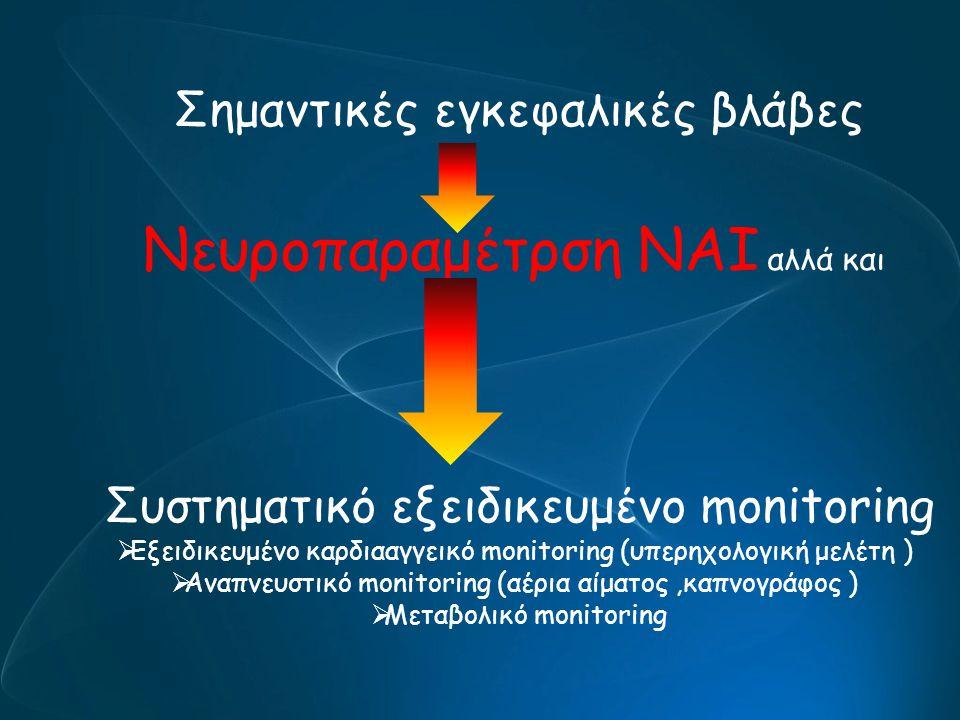 Σημαντικές εγκεφαλικές βλάβες Νευροπαραμέτρση ΝΑΙ αλλά και Συστηματικό εξειδικευμένο monitoring  Εξειδικευμένο καρδιααγγεικό monitoring (υπερηχολογικ