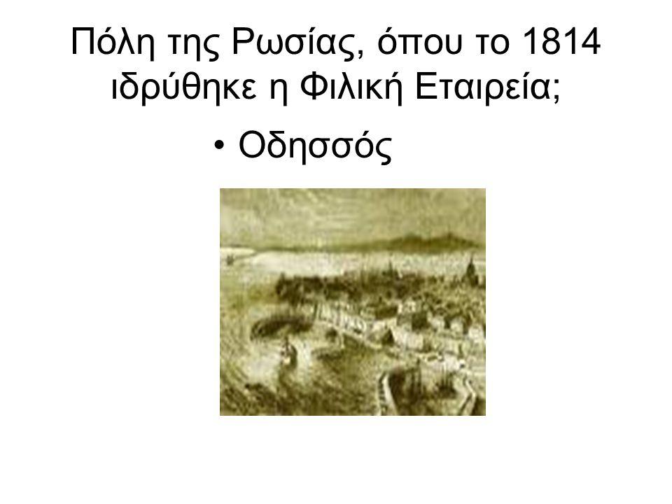 Πόλη της Ρωσίας, όπου το 1814 ιδρύθηκε η Φιλική Εταιρεία; Οδησσός
