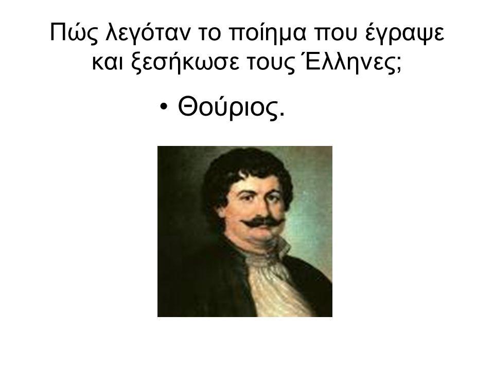 Πώς λεγόταν το ποίημα που έγραψε και ξεσήκωσε τους Έλληνες; Θούριος.