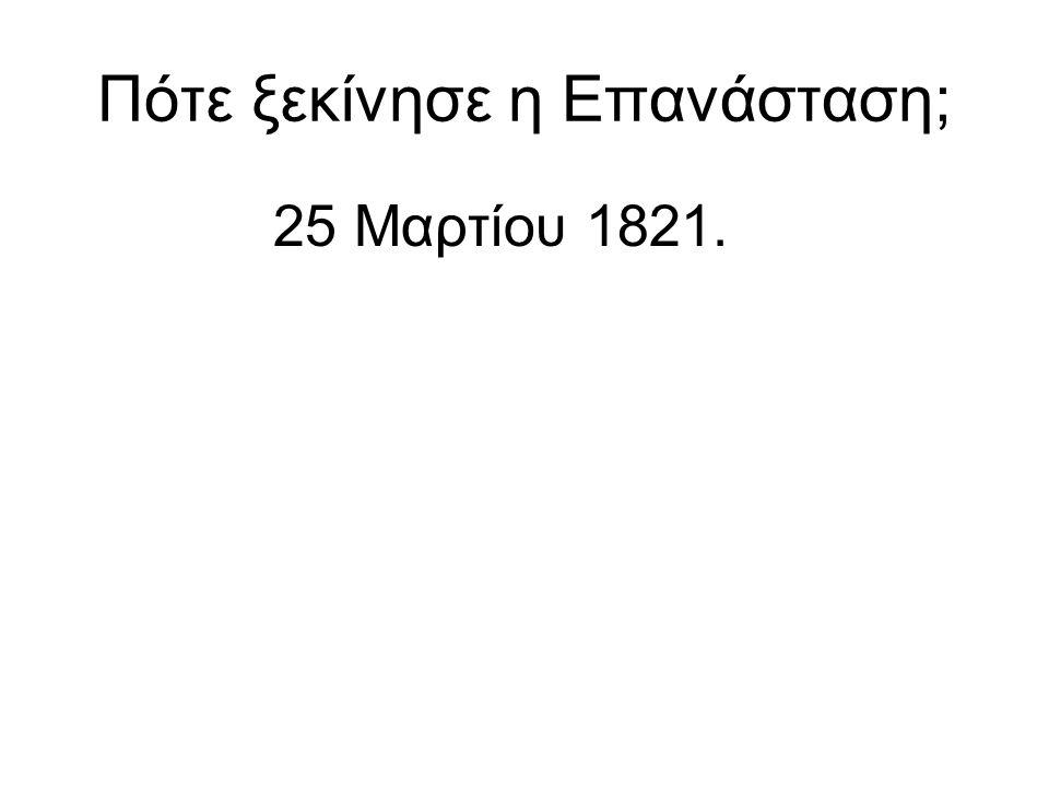 Πότε ξεκίνησε η Επανάσταση; 25 Μαρτίου 1821.