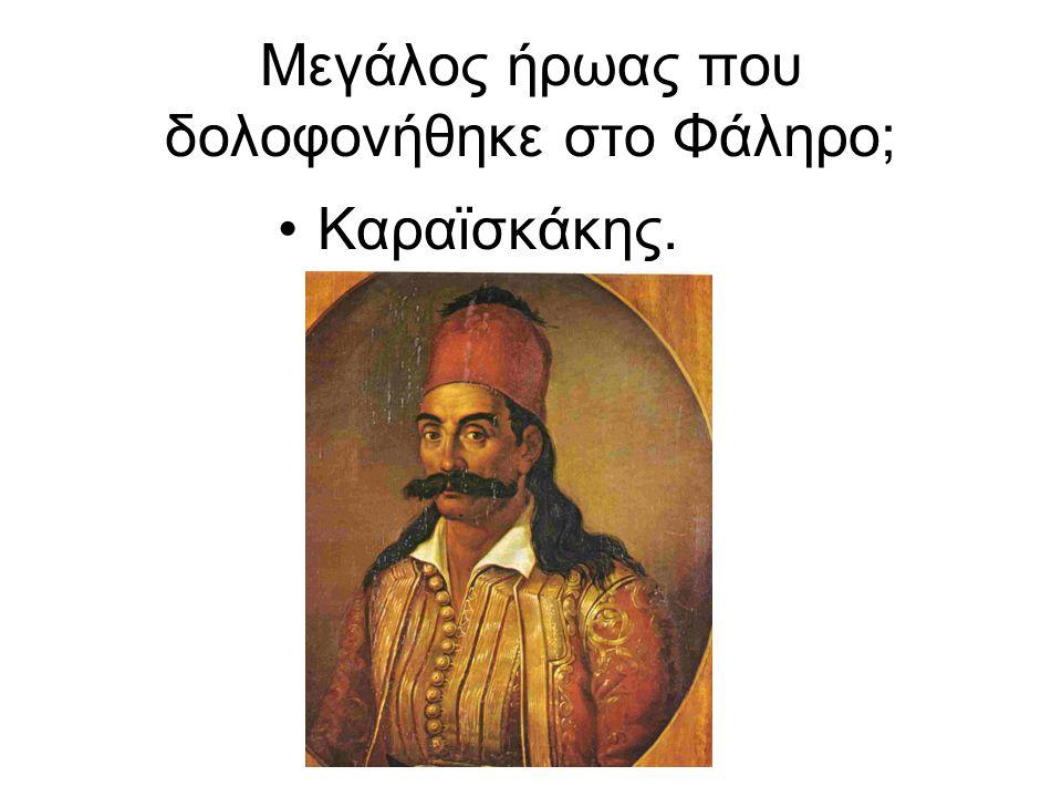 Μεγάλος ήρωας που δολοφονήθηκε στο Φάληρο; Καραϊσκάκης.