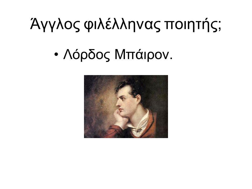 Άγγλος φιλέλληνας ποιητής; Λόρδος Μπάιρον.