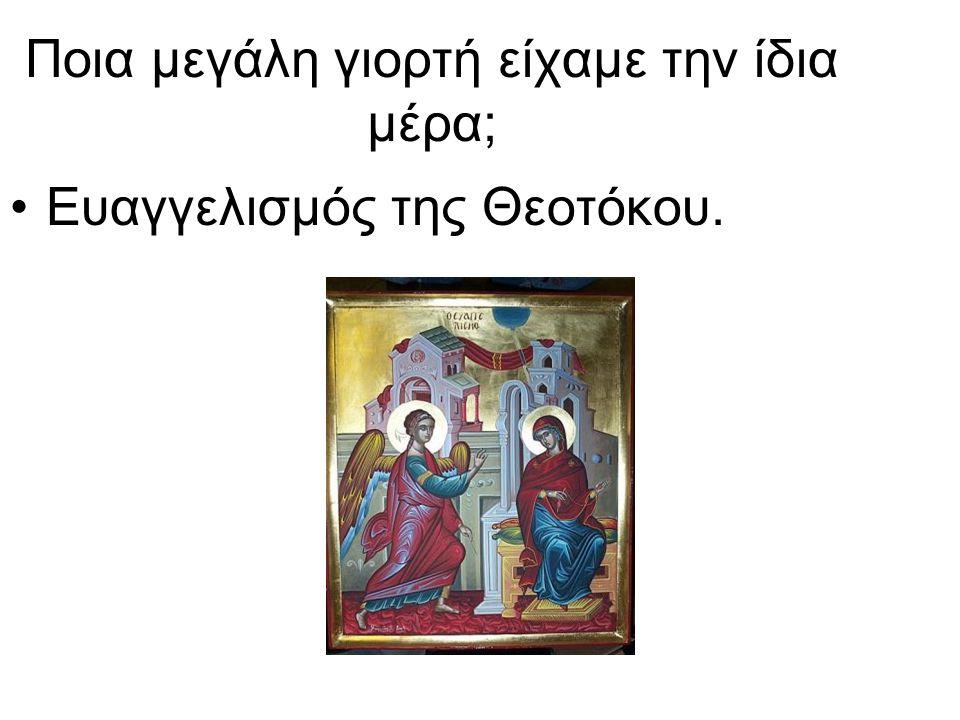 Ποια μεγάλη γιορτή είχαμε την ίδια μέρα; Ευαγγελισμός της Θεοτόκου.
