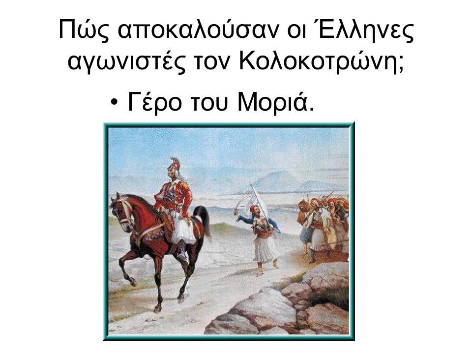 Πώς αποκαλούσαν οι Έλληνες αγωνιστές τον Κολοκοτρώνη; Γέρο του Μοριά.