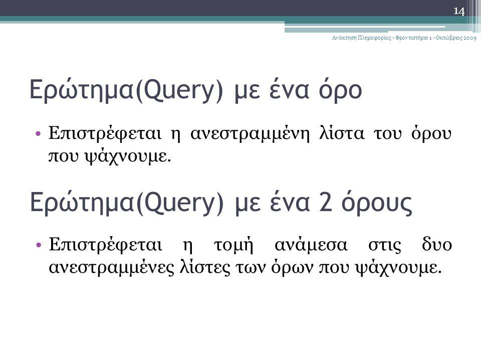 14 Ανάκτηση Πληροφορίας - Φροντιστήριο 1 - Οκτώβριος 2009 Ερώτημα(Query) με ένα όρο Επιστρέφεται η ανεστραμμένη λίστα του όρου που ψάχνουμε.