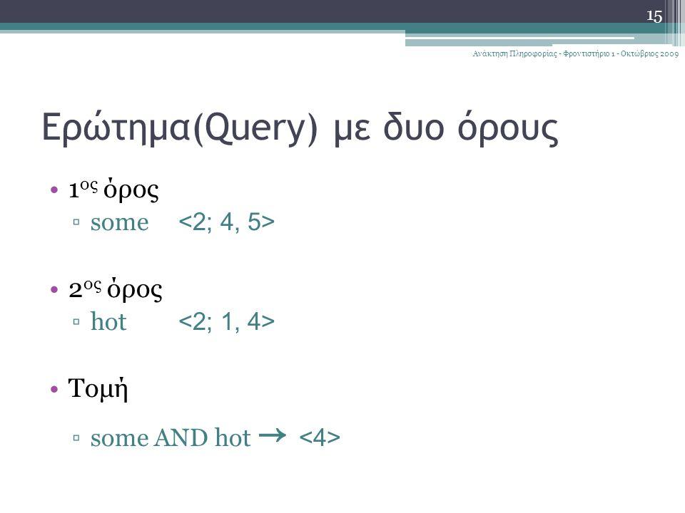 15 Ανάκτηση Πληροφορίας - Φροντιστήριο 1 - Οκτώβριος 2009 Ερώτημα(Query) με δυο όρους 1 ος όρος ▫some 2 ος όρος ▫hot Τομή ▫some AND hot →