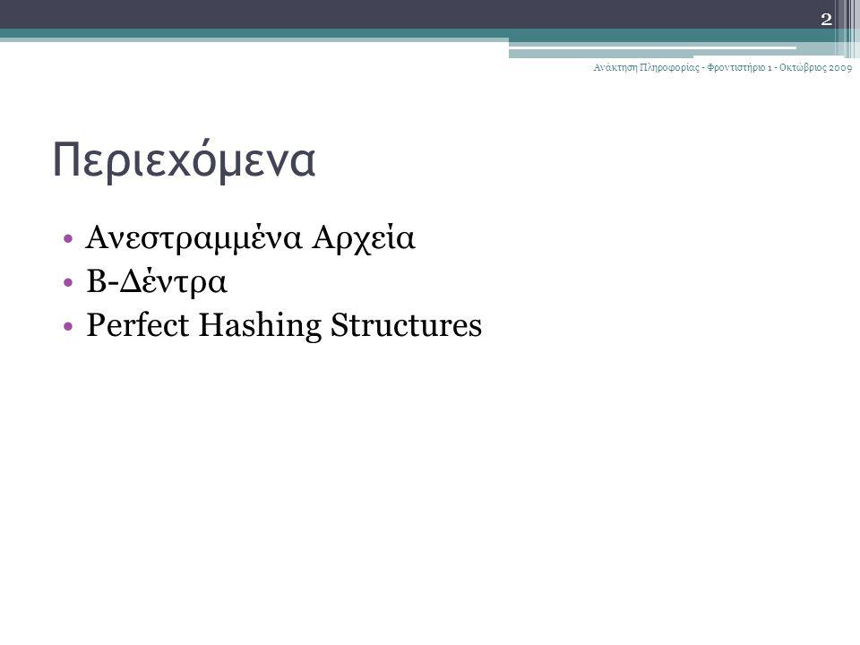 Περιεχόμενα Ανεστραμμένα Αρχεία Β-Δέντρα Perfect Hashing Structures Ανάκτηση Πληροφορίας - Φροντιστήριο 1 - Οκτώβριος 2009 2