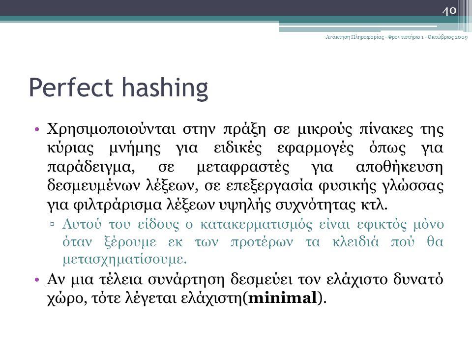 Perfect hashing Χρησιμοποιούνται στην πράξη σε μικρούς πίνακες της κύριας μνήμης για ειδικές εφαρμογές όπως για παράδειγμα, σε μεταφραστές για αποθήκευση δεσμευμένων λέξεων, σε επεξεργασία φυσικής γλώσσας για φιλτράρισμα λέξεων υψηλής συχνότητας κτλ.