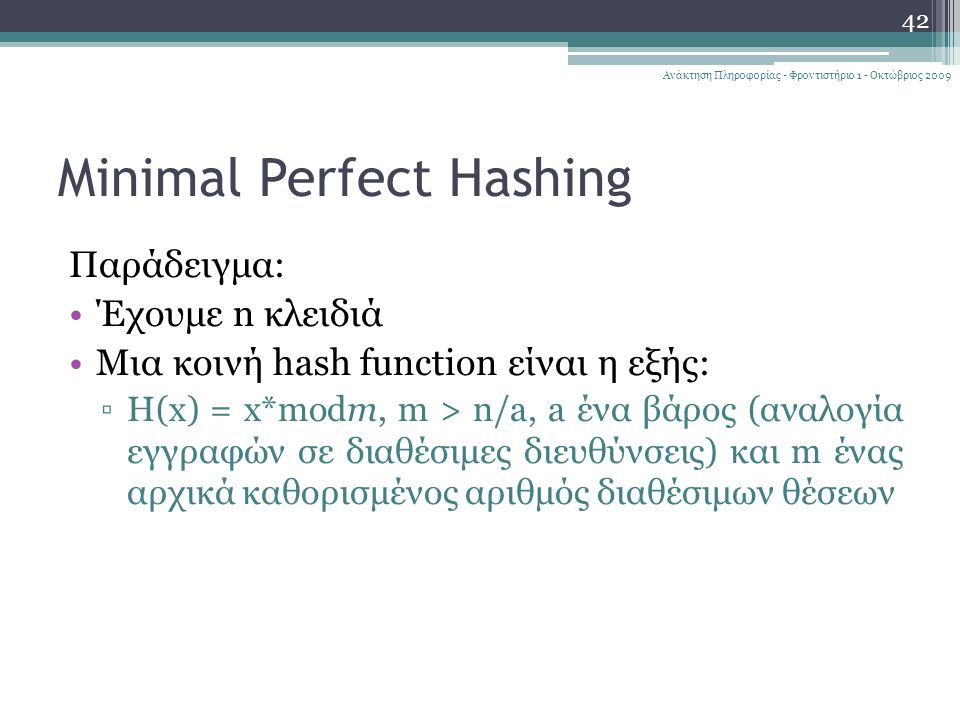 Minimal Perfect Hashing Παράδειγμα: Έχουμε n κλειδιά Μια κοινή hash function είναι η εξής: ▫H(x) = x*modm, m > n/a, a ένα βάρος (αναλογία εγγραφών σε διαθέσιμες διευθύνσεις) και m ένας αρχικά καθορισμένος αριθμός διαθέσιμων θέσεων 42 Ανάκτηση Πληροφορίας - Φροντιστήριο 1 - Οκτώβριος 2009