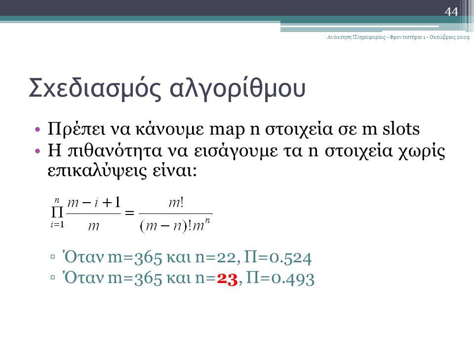 Σχεδιασμός αλγορίθμου 44 Ανάκτηση Πληροφορίας - Φροντιστήριο 1 - Οκτώβριος 2009 Πρέπει να κάνουμε map n στοιχεία σε m slots Η πιθανότητα να εισάγουμε τα n στοιχεία χωρίς επικαλύψεις είναι: ▫Όταν m=365 και n=22, Π=0.524 ▫Όταν m=365 και n=23, Π=0.493