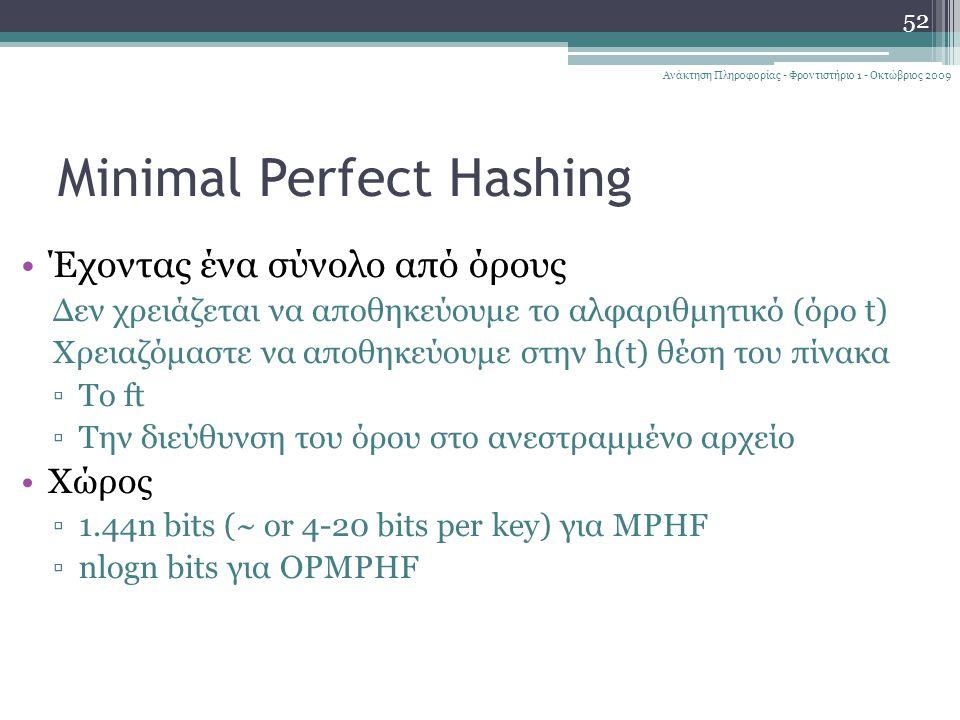 Minimal Perfect Hashing 52 Ανάκτηση Πληροφορίας - Φροντιστήριο 1 - Οκτώβριος 2009 Έχοντας ένα σύνολο από όρους Δεν χρειάζεται να αποθηκεύουμε το αλφαριθμητικό (όρο t) Χρειαζόμαστε να αποθηκεύουμε στην h(t) θέση του πίνακα ▫Το ft ▫Την διεύθυνση του όρου στο ανεστραμμένο αρχείο Χώρος ▫1.44n bits (~ or 4-20 bits per key) για MPHF ▫nlogn bits για OPMPHF