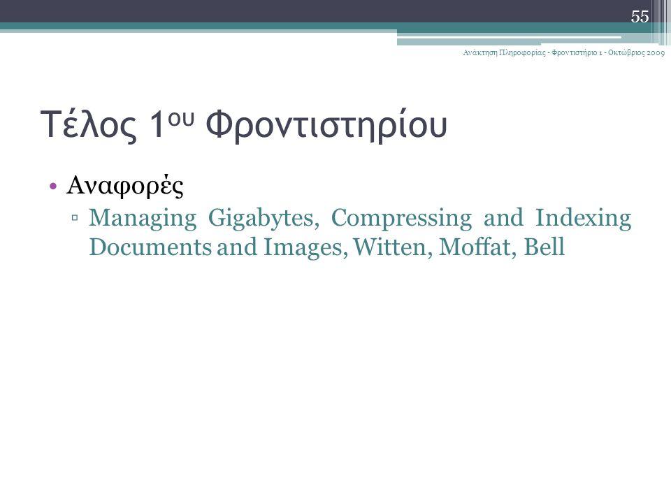 Τέλος 1 ου Φροντιστηρίου 55 Ανάκτηση Πληροφορίας - Φροντιστήριο 1 - Οκτώβριος 2009 Αναφορές ▫Managing Gigabytes, Compressing and Indexing Documents and Images, Witten, Moffat, Bell