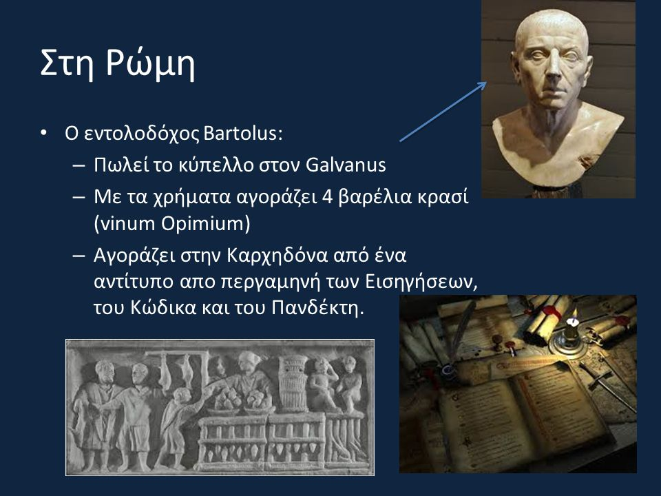 Στη Ρώμη Ο εντολοδόχος Bartolus: – Πωλεί το κύπελλο στον Galvanus – Με τα χρήματα αγοράζει 4 βαρέλια κρασί (vinum Opimium) – Αγοράζει στην Καρχηδόνα α