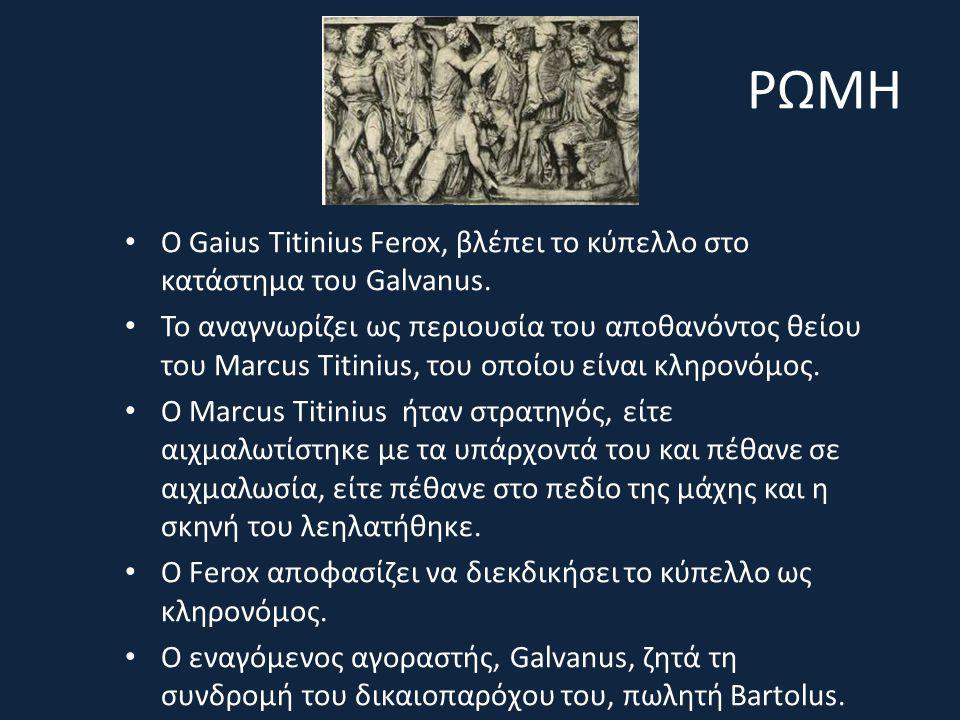 ΡΩΜΗ Ο Gaius Titinius Ferox, βλέπει το κύπελλο στο κατάστημα του Galvanus. Το αναγνωρίζει ως περιουσία του αποθανόντος θείου του Marcus Titinius, του
