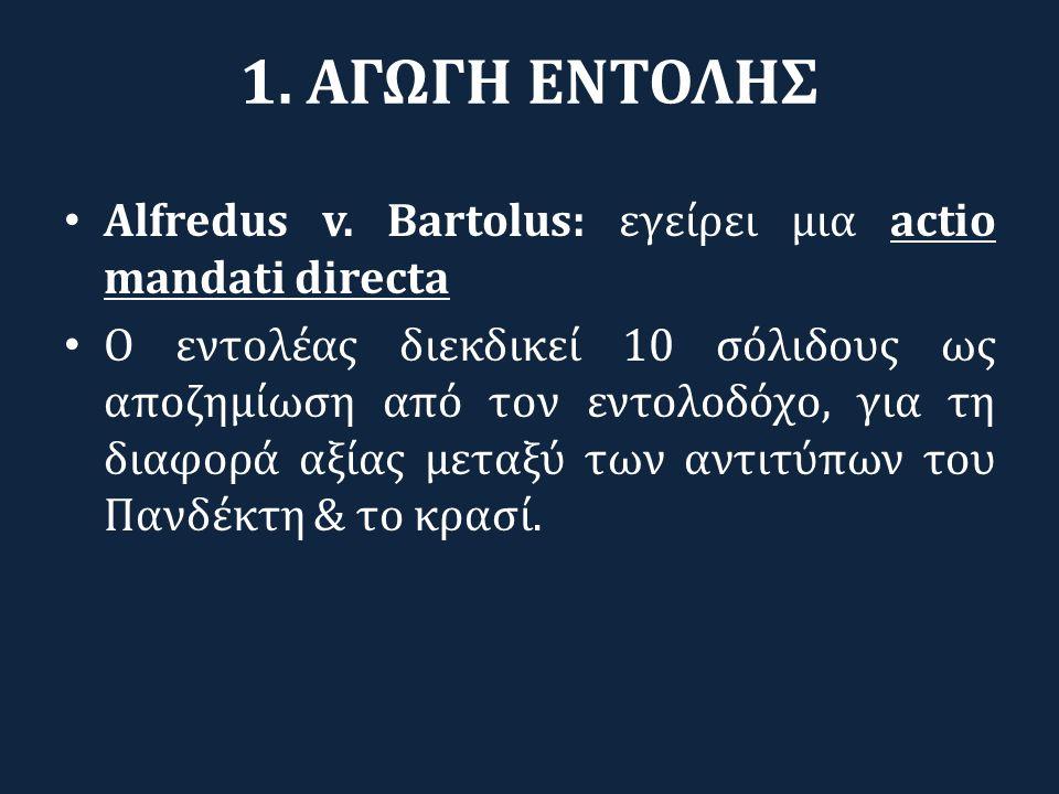 1. ΑΓΩΓΗ ΕΝΤΟΛΗΣ Alfredus v. Bartolus: εγείρει μια actio mandati directa Ο εντολέας διεκδικεί 10 σόλιδους ως αποζημίωση από τον εντολοδόχο, για τη δια