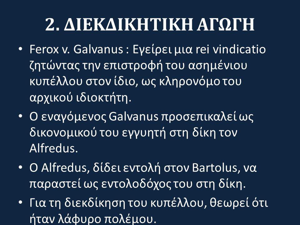 2. ΔΙΕΚΔΙΚΗΤΙΚΗ ΑΓΩΓΗ Ferox v. Galvanus : Εγείρει μια rei vindicatio ζητώντας την επιστροφή του ασημένιου κυπέλλου στον ίδιο, ως κληρονόμο του αρχικού