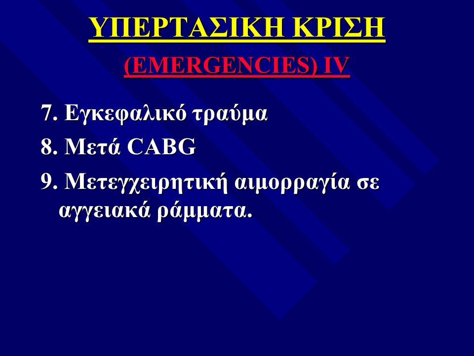 ΥΠΕΡΤΑΣΙΚΗ ΚΡΙΣΗ (EMERGENCIES) IV 7. Εγκεφαλικό τραύμα 8. Μετά CABG 9. Μετεγχειρητική αιμορραγία σε αγγειακά ράμματα.