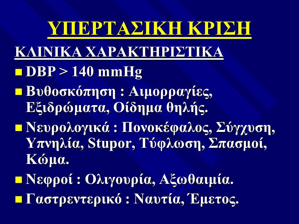 ΥΠΕΡΤΑΣΙΚΗ ΚΡΙΣΗ ΚΛΙΝΙΚΑ ΧΑΡΑΚΤΗΡΙΣΤΙΚΑ n DBP > 140 mmHg n Βυθοσκόπηση : Αιμορραγίες, Εξιδρώματα, Οίδημα θηλής. n Νευρολογικά : Πονοκέφαλος, Σύγχυση,