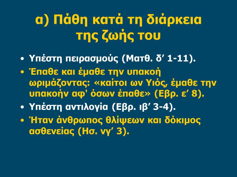 α) Πάθη κατά τη διάρκεια της ζωής του Υπέστη πειρασμούς (Ματθ. δ' 1-11). Έπαθε και έμαθε την υπακοή ωριμάζοντας: «καίτοι ων Υιός, έμαθε την υπακοήν αφ