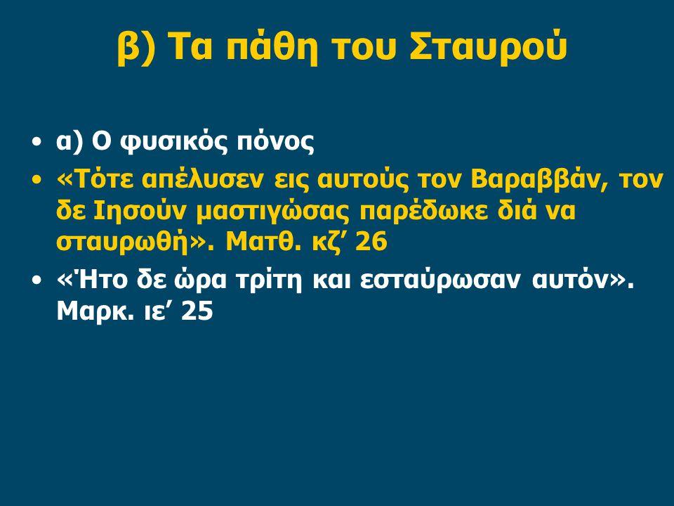 β) Τα πάθη του Σταυρού α) Ο φυσικός πόνος «Τότε απέλυσεν εις αυτούς τον Βαραββάν, τον δε Ιησούν μαστιγώσας παρέδωκε διά να σταυρωθή». Ματθ. κζ' 26 «Ήτ