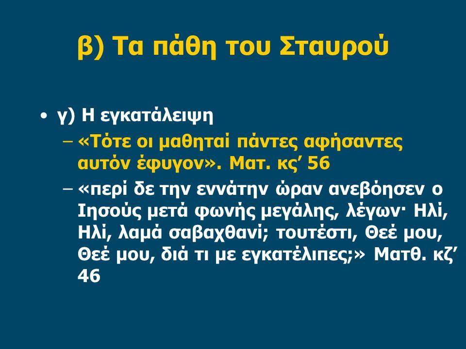 β) Τα πάθη του Σταυρού γ) Η εγκατάλειψη –«Τότε οι μαθηταί πάντες αφήσαντες αυτόν έφυγον». Ματ. κς' 56 –«περί δε την εννάτην ώραν ανεβόησεν ο Ιησούς με