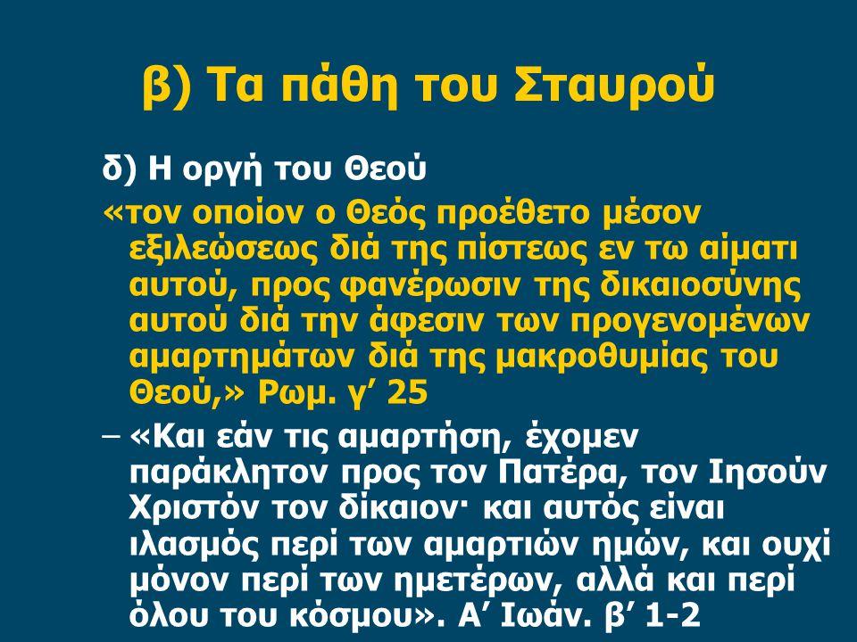 β) Τα πάθη του Σταυρού δ) Η οργή του Θεού «τον οποίον ο Θεός προέθετο μέσον εξιλεώσεως διά της πίστεως εν τω αίματι αυτού, προς φανέρωσιν της δικαιοσύνης αυτού διά την άφεσιν των προγενομένων αμαρτημάτων διά της μακροθυμίας του Θεού,» Ρωμ.