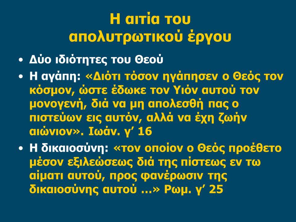 Η αιτία του απολυτρωτικού έργου Δύο ιδιότητες του Θεού Η αγάπη: «Διότι τόσον ηγάπησεν ο Θεός τον κόσμον, ώστε έδωκε τον Υιόν αυτού τον μονογενή, διά να μη απολεσθή πας ο πιστεύων εις αυτόν, αλλά να έχη ζωήν αιώνιον».