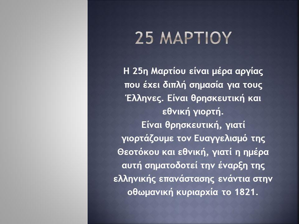 Η 25η Μαρτίου είναι μέρα αργίας που έχει διπλή σημασία για τους Έλληνες. Είναι θρησκευτική και εθνική γιορτή. Είναι θρησκευτική, γιατί γιορτάζουμε τον