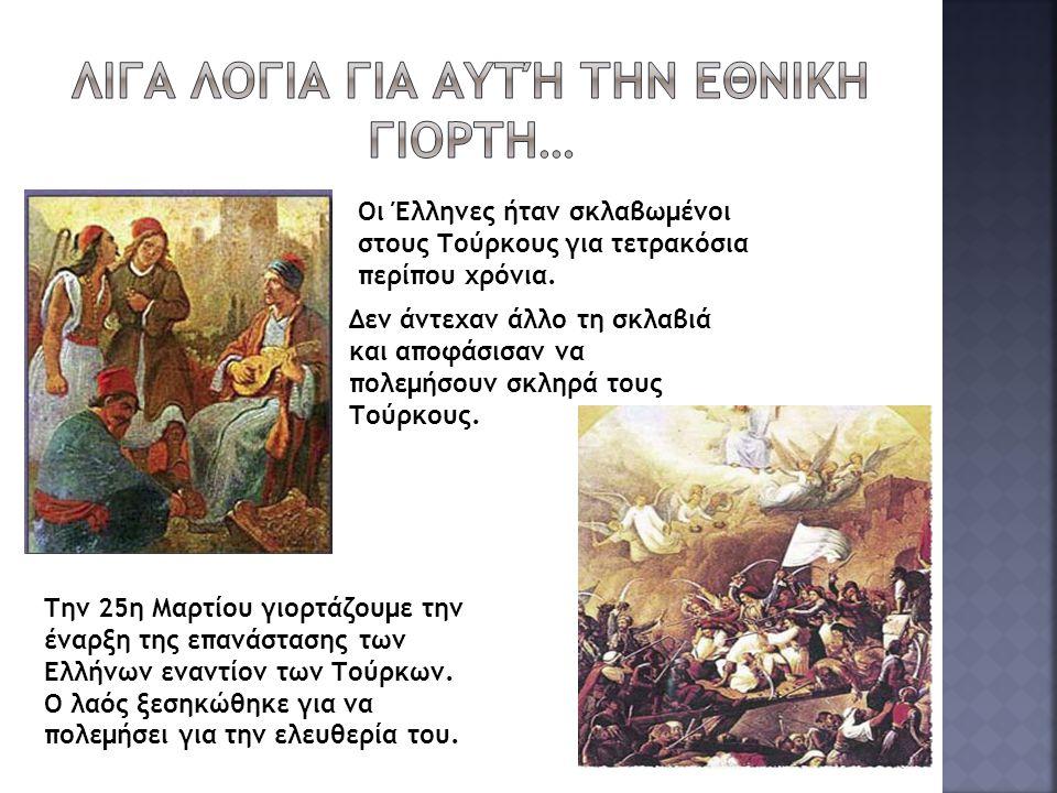 Οι Έλληνες ήταν σκλαβωμένοι στους Τούρκους για τετρακόσια περίπου χρόνια. Δεν άντεχαν άλλο τη σκλαβιά και αποφάσισαν να πολεμήσουν σκληρά τους Τούρκου