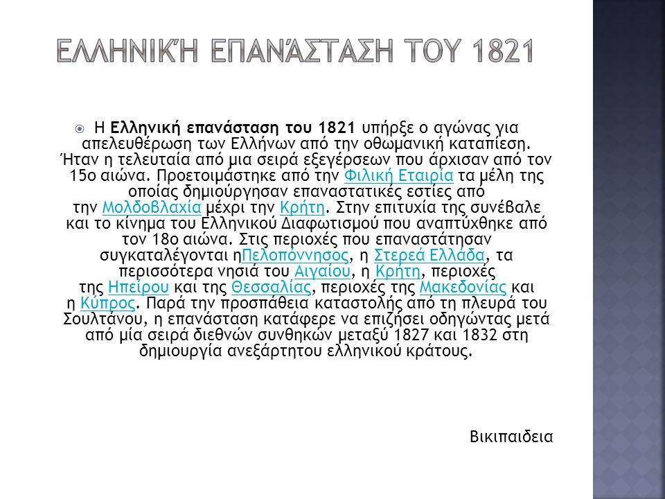  Η Ελληνική επανάσταση του 1821 υπήρξε ο αγώνας για απελευθέρωση των Ελλήνων από την οθωμανική καταπίεση. Ήταν η τελευταία από μια σειρά εξεγέρσεων π