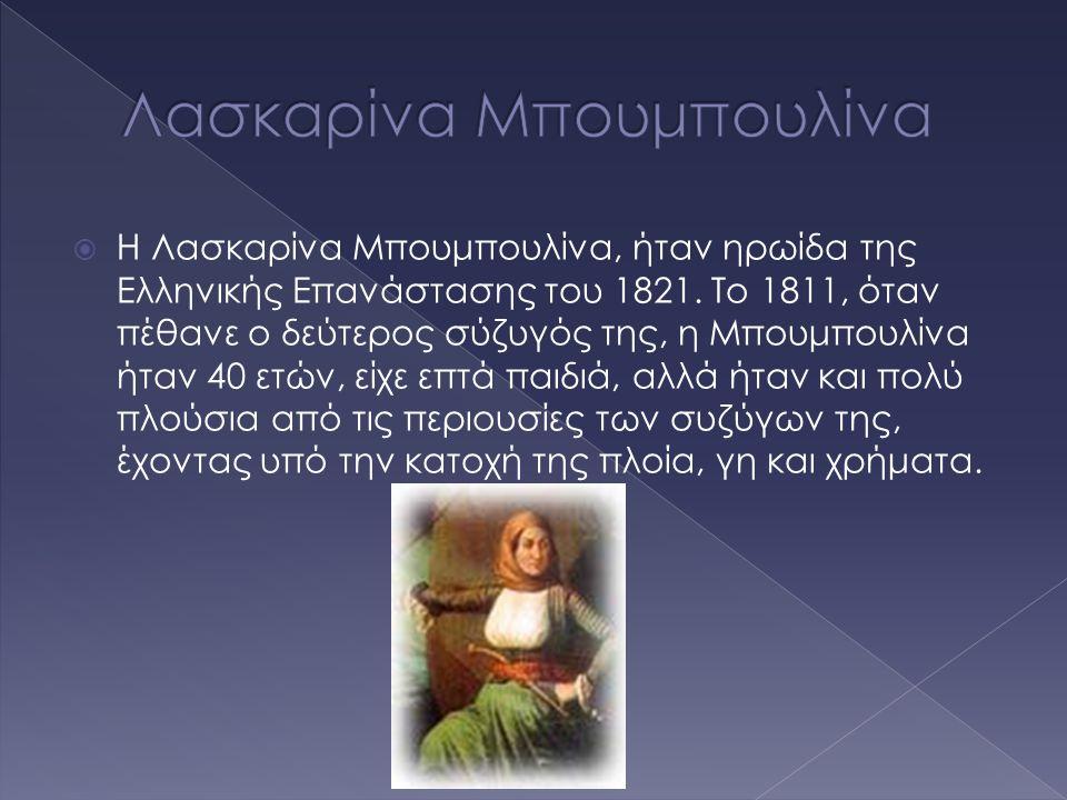  Η Λασκαρίνα Μπουμπουλίνα, ήταν ηρωίδα της Ελληνικής Επανάστασης του 1821. Το 1811, όταν πέθανε ο δεύτερος σύζυγός της, η Μπουμπουλίνα ήταν 40 ετών,