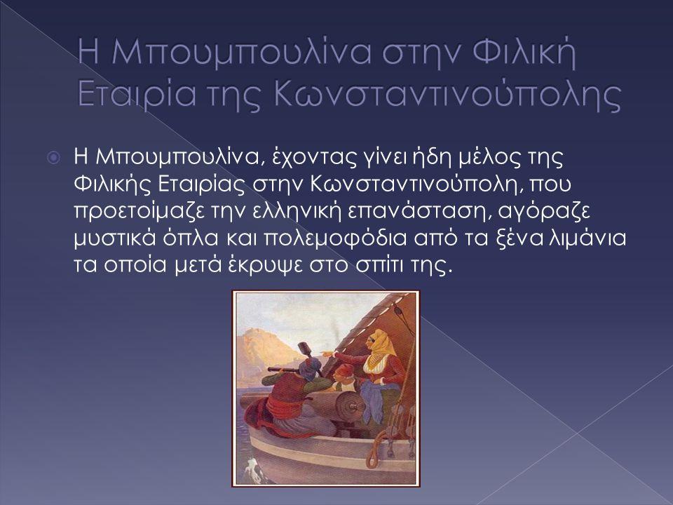  Η Μπουμπουλίνα, έχοντας γίνει ήδη μέλος της Φιλικής Εταιρίας στην Κωνσταντινούπολη, που προετοίμαζε την ελληνική επανάσταση, αγόραζε μυστικά όπλα κα