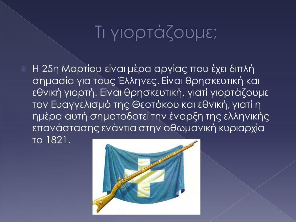  Η 25η Μαρτίου είναι μέρα αργίας που έχει διπλή σημασία για τους Έλληνες. Είναι θρησκευτική και εθνική γιορτή. Είναι θρησκευτική, γιατί γιορτάζουμε τ
