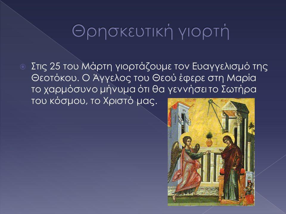  Στις 25 του Μάρτη γιορτάζουμε τον Ευαγγελισμό της Θεοτόκου. Ο Άγγελος του Θεού έφερε στη Μαρία το χαρμόσυνο μήνυμα ότι θα γεννήσει το Σωτήρα του κόσ