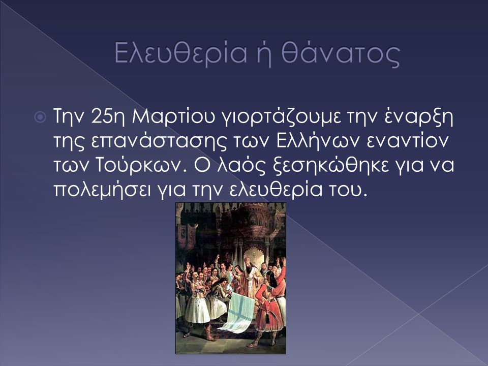  Την 25η Μαρτίου γιορτάζουμε την έναρξη της επανάστασης των Ελλήνων εναντίον των Τούρκων. Ο λαός ξεσηκώθηκε για να πολεμήσει για την ελευθερία του.