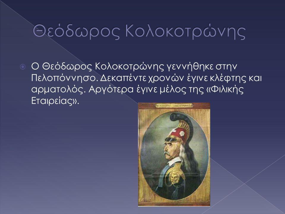  Ο Θεόδωρος Κολοκοτρώνης γεννήθηκε στην Πελοπόννησο. Δεκαπέντε χρονών έγινε κλέφτης και αρματολός. Αργότερα έγινε μέλος της «Φιλικής Εταιρείας».