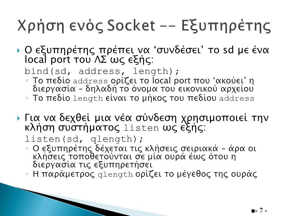  Ο εξυπηρέτης πρέπει να 'συνδέσει' το sd µε ένα local port του ΛΣ ως εξής: bind(sd, address, length); ◦ Το πεδίο address ορίζει το local port που 'ακ