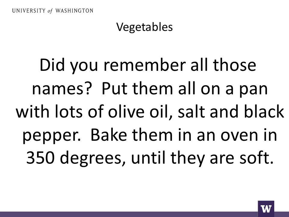 Vegetables Did you remember all those names? Put them all on a pan with lots of olive oil, salt and black pepper. Bake them in an oven in 350 degrees,