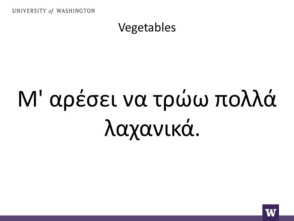 Vegetables Μ αρέσει να τρώω πολλά λαχανικά.