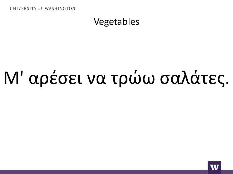 Vegetables Μ' αρέσει να τρώω σαλάτες.