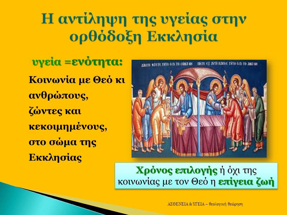 υγεία = ενότητα: Κοινωνία με Θεό κι ανθρώπους, ζώντες και κεκοιμημένους, στο σώμα της Εκκλησίας ΑΣΘΕΝΕΙΑ & ΥΓΕΙΑ – θεολογική θεώρηση Χρόνος επιλογής επίγεια ζωή Χρόνος επιλογής ή όχι της κοινωνίας με τον Θεό η επίγεια ζωή