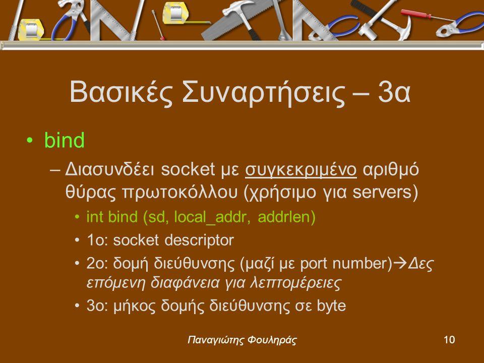 Παναγιώτης Φουληράς10 Βασικές Συναρτήσεις – 3α bind –Διασυνδέει socket με συγκεκριμένο αριθμό θύρας πρωτοκόλλου (χρήσιμο για servers) int bind (sd, local_addr, addrlen) 1o: socket descriptor 2o: δομή διεύθυνσης (μαζί με port number)  Δες επόμενη διαφάνεια για λεπτομέρειες 3o: μήκος δομής διεύθυνσης σε byte