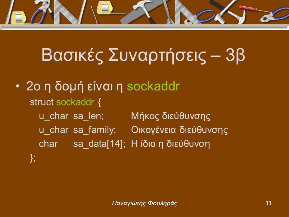Παναγιώτης Φουληράς11 Βασικές Συναρτήσεις – 3β 2ο η δομή είναι η sockaddr struct sockaddr { u_charsa_len;Μήκος διεύθυνσης u_charsa_family;Οικογένεια διεύθυνσης charsa_data[14];Η ίδια η διεύθυνση };