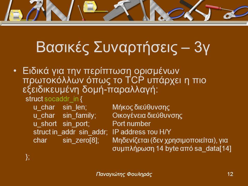 Παναγιώτης Φουληράς12 Βασικές Συναρτήσεις – 3γ Ειδικά για την περίπτωση ορισμένων πρωτοκόλλων όπως το TCP υπάρχει η πιο εξειδικευμένη δομή-παραλλαγή: struct socaddr_in { u_charsin_len;Μήκος διεύθυνσης u_charsin_family;Οικογένεια διεύθυνσης u_shortsin_port;Port number struct in_addr sin_addr;IP address του Η/Υ charsin_zero[8];Μηδενίζεται (δεν χρησιμοποιείται), για συμπλήρωση 14 byte από sa_data[14] };