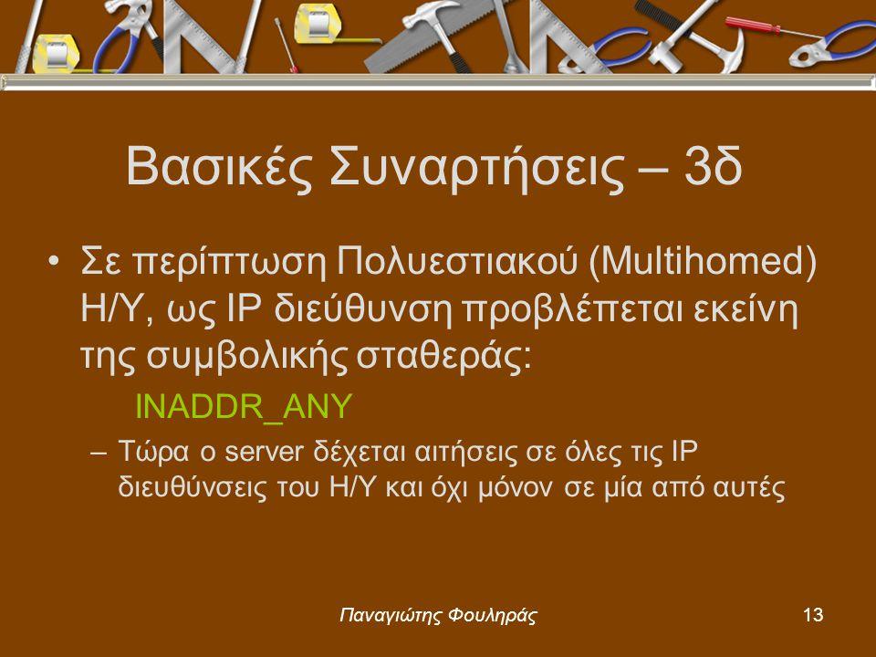 Παναγιώτης Φουληράς13 Βασικές Συναρτήσεις – 3δ Σε περίπτωση Πολυεστιακού (Multihomed) Η/Υ, ως IP διεύθυνση προβλέπεται εκείνη της συμβολικής σταθεράς: INADDR_ANY –Τώρα ο server δέχεται αιτήσεις σε όλες τις IP διευθύνσεις του Η/Υ και όχι μόνον σε μία από αυτές
