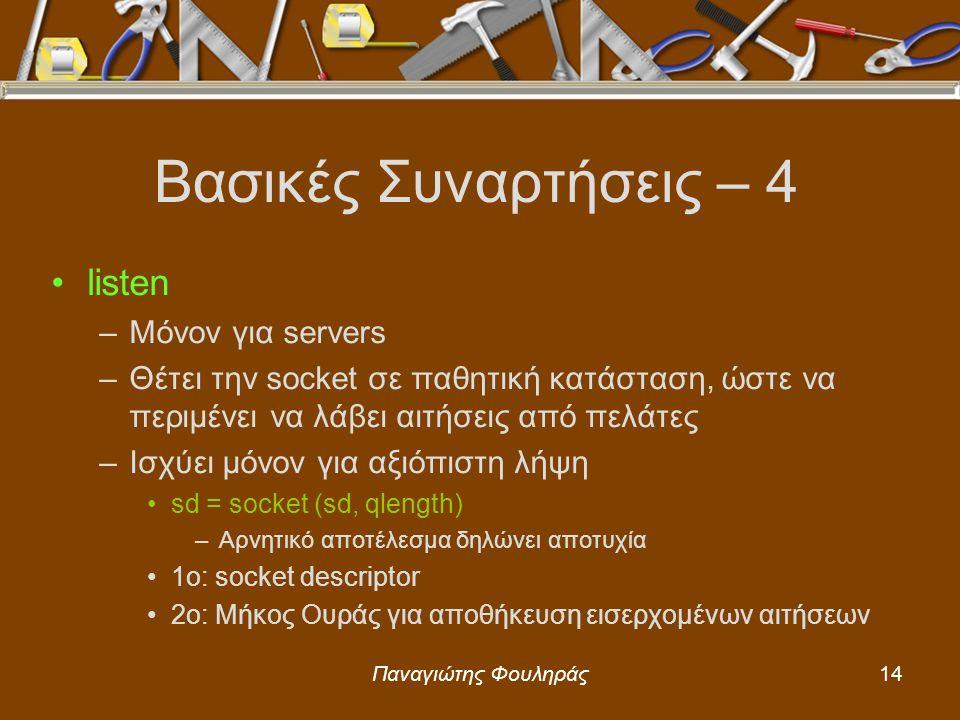 Παναγιώτης Φουληράς14 Βασικές Συναρτήσεις – 4 listen –Μόνον για servers –Θέτει την socket σε παθητική κατάσταση, ώστε να περιμένει να λάβει αιτήσεις από πελάτες –Ισχύει μόνον για αξιόπιστη λήψη sd = socket (sd, qlength) –Αρνητικό αποτέλεσμα δηλώνει αποτυχία 1o: socket descriptor 2o: Μήκος Ουράς για αποθήκευση εισερχομένων αιτήσεων